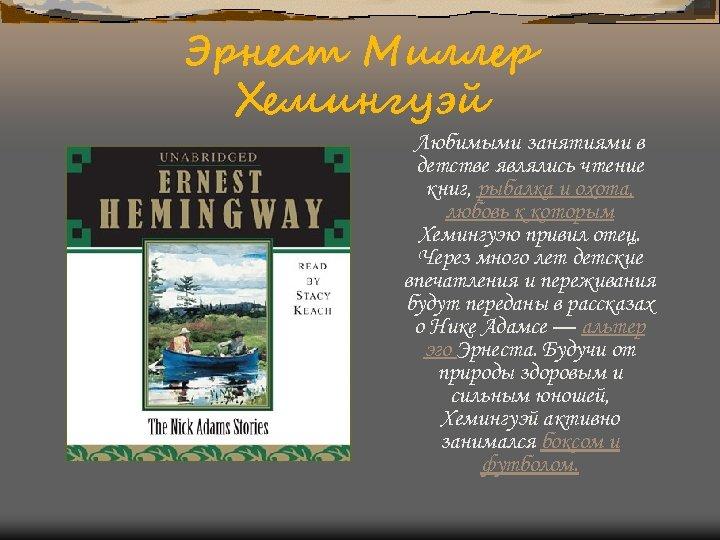 Эрнест Миллер Хемингуэй Любимыми занятиями в детстве являлись чтение книг, рыбалка и охота, любовь