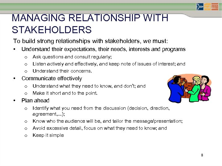 MANAGING RELATIONSHIP WITH STAKEHOLDERS To build strong relationships with stakeholders, we must: • Understand