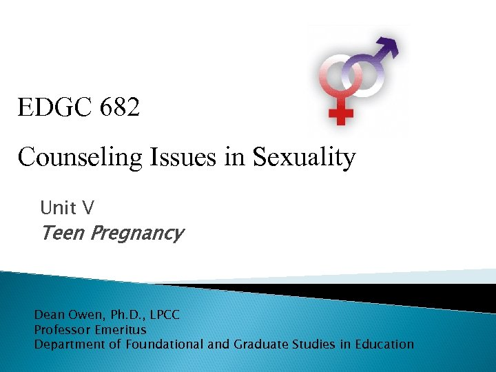 EDGC 682 Counseling Issues in Sexuality Unit V Teen Pregnancy Dean Owen, Ph. D.