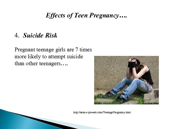 Effects of Teen Pregnancy…. 4. Suicide Risk Pregnant teenage girls are 7 times more