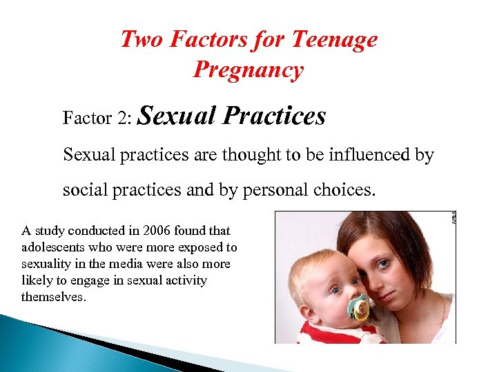 Two Factors for Teenage Pregnancy Factor 2: Sexual Practices Sexual practices are thought to