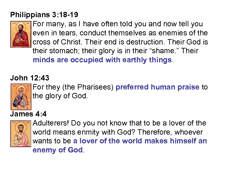 Philippians 3: 18 -19 For many, as I have often told you and now