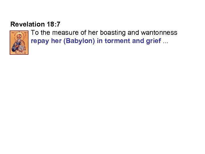 Revelation 18: 7 To the measure of her boasting and wantonness repay her (Babylon)