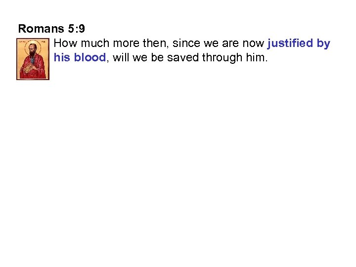 Romans 5: 9 How much more then, since we are now justified by his