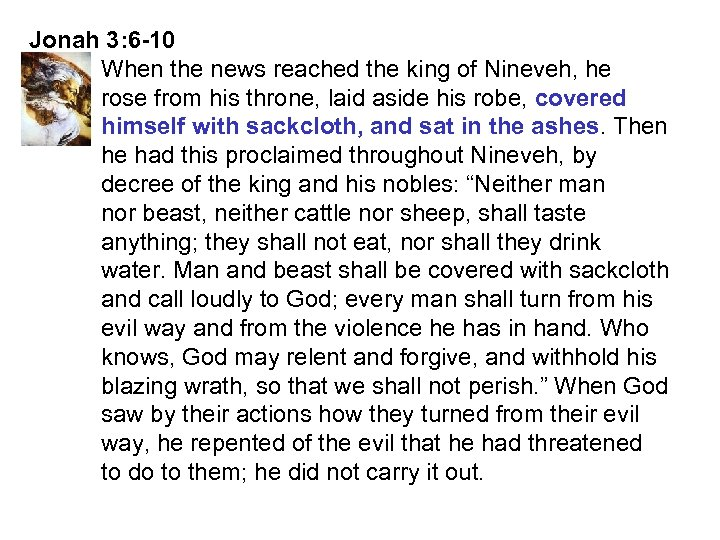 Jonah 3: 6 -10 When the news reached the king of Nineveh, he rose