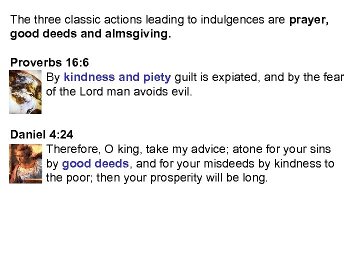 The three classic actions leading to indulgences are prayer, good deeds and almsgiving. Proverbs