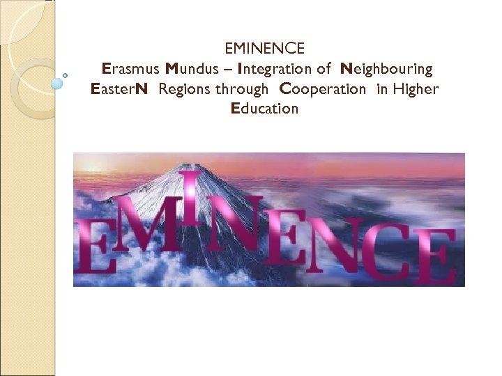 EMINENCE Erasmus Mundus – Integration of Neighbouring Easter. N Regions through Cooperation in Higher