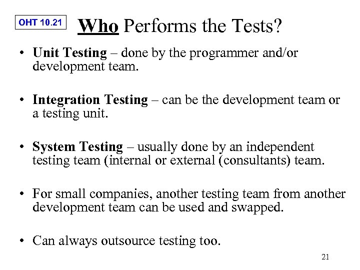 OHT 10. 21 Who Performs the Tests? • Unit Testing – done by the