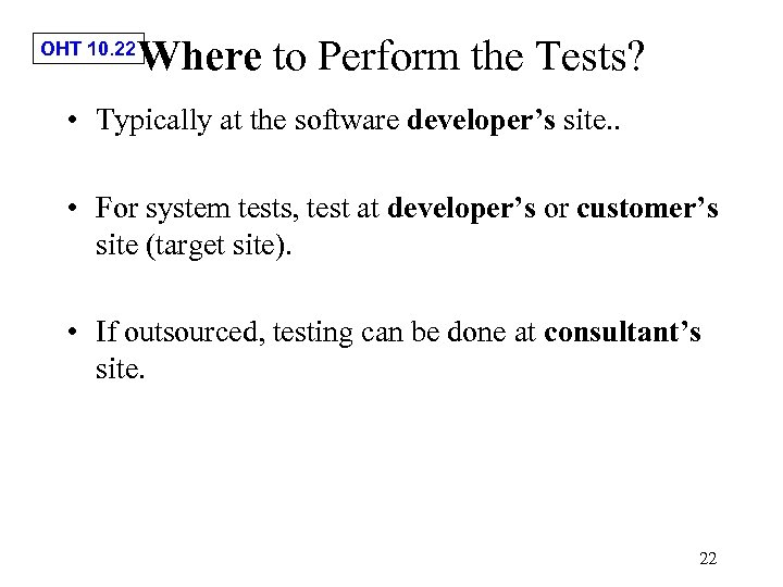 OHT 10. 22 Where to Perform the Tests? • Typically at the software developer's
