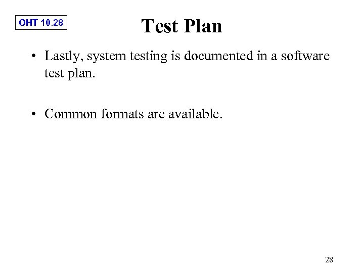 OHT 10. 28 Test Plan • Lastly, system testing is documented in a software