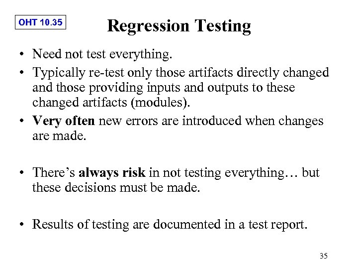 OHT 10. 35 Regression Testing • Need not test everything. • Typically re-test only