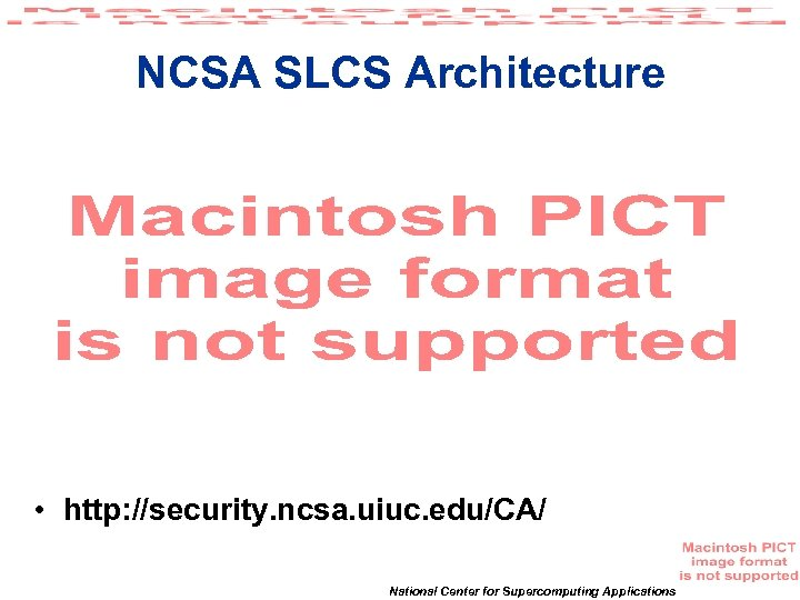NCSA SLCS Architecture • http: //security. ncsa. uiuc. edu/CA/ National Center for Supercomputing Applications