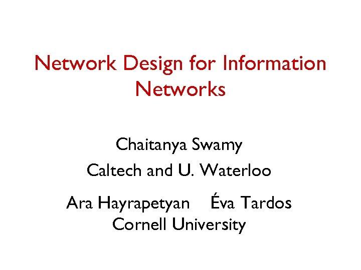 Network Design for Information Networks Chaitanya Swamy Caltech and U. Waterloo Ara Hayrapetyan Éva
