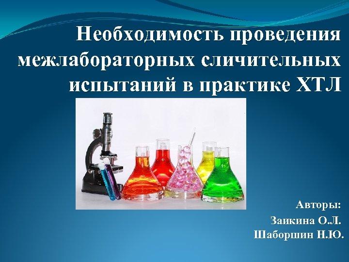 Необходимость проведения межлабораторных сличительных испытаний в практике ХТЛ Авторы: Заикина О. Л. Шаборшин Н.