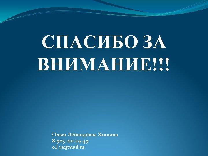 СПАСИБО ЗА ВНИМАНИЕ!!! Ольга Леонидовна Заикина 8 -905 -210 -29 -49 o. l. ya@mail.