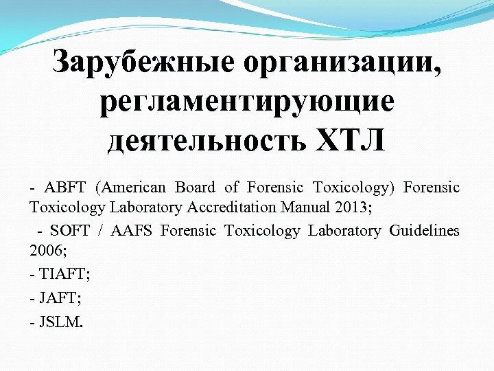 Зарубежные организации, регламентирующие деятельность ХТЛ - ABFT (American Board of Forensic Toxicology) Forensic Toxicology