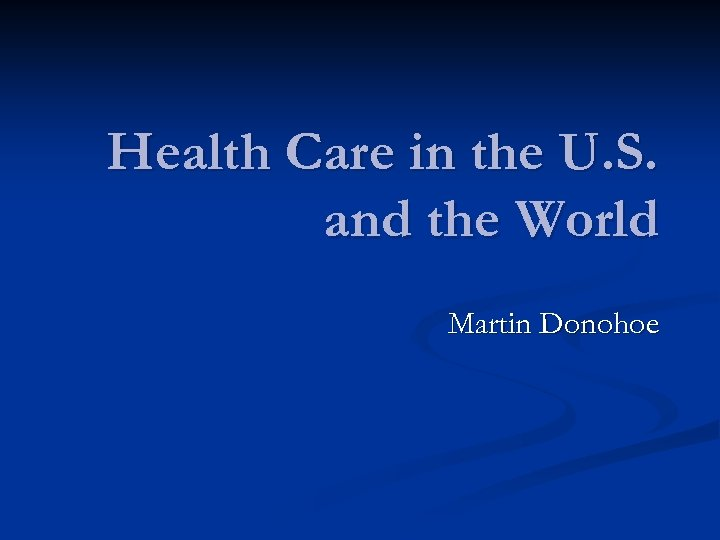 Health Care in the U. S. and the World Martin Donohoe