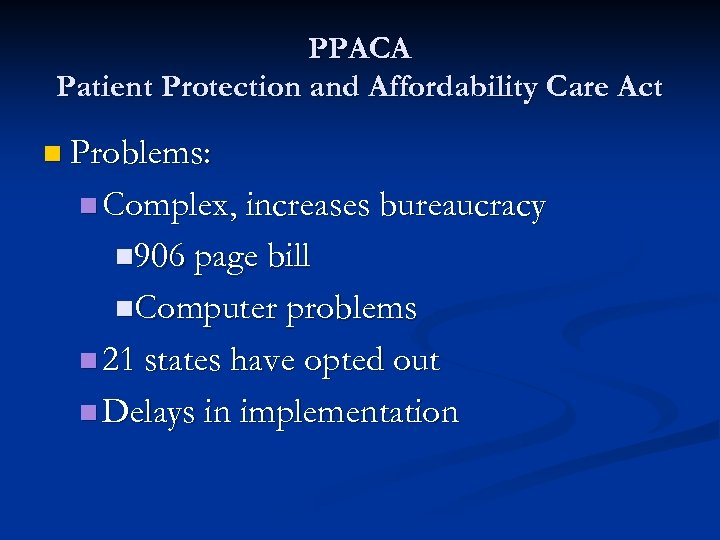 PPACA Patient Protection and Affordability Care Act n Problems: n Complex, increases bureaucracy n