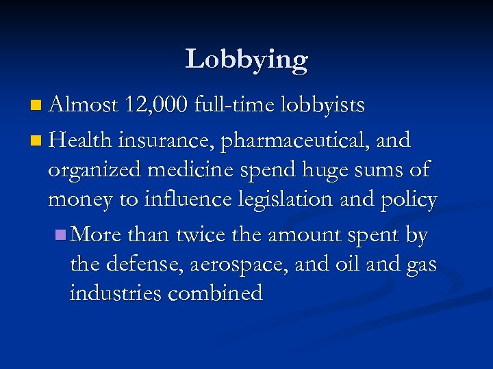 Lobbying n Almost 12, 000 full-time lobbyists n Health insurance, pharmaceutical, and organized medicine