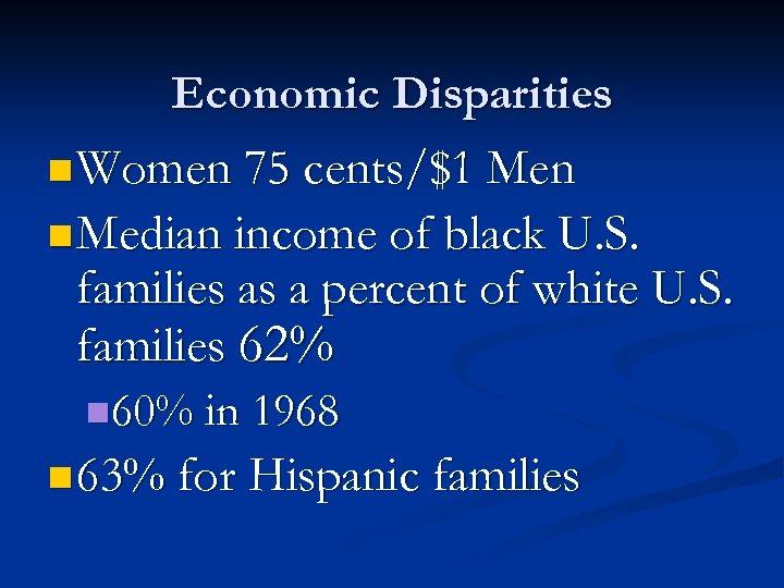 Economic Disparities n Women 75 cents/$1 Men n Median income of black U. S.