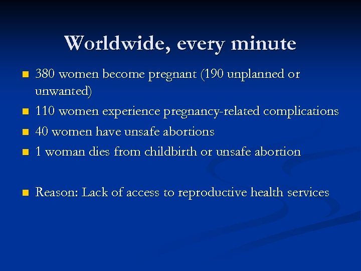 Worldwide, every minute n 380 women become pregnant (190 unplanned or unwanted) 110 women