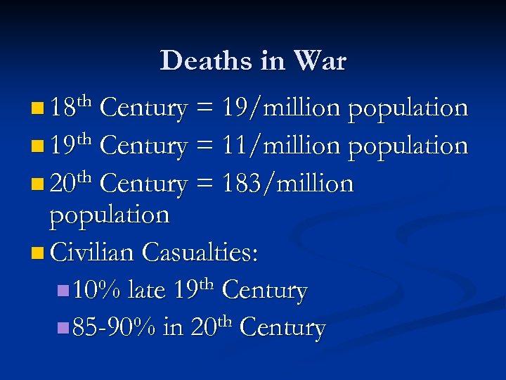 Deaths in War n 18 th Century = 19/million population n 19 th Century