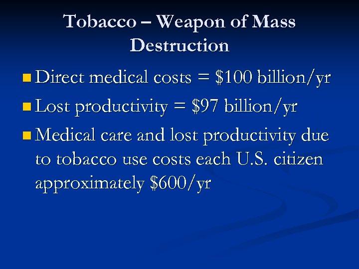 Tobacco – Weapon of Mass Destruction n Direct medical costs = $100 billion/yr n
