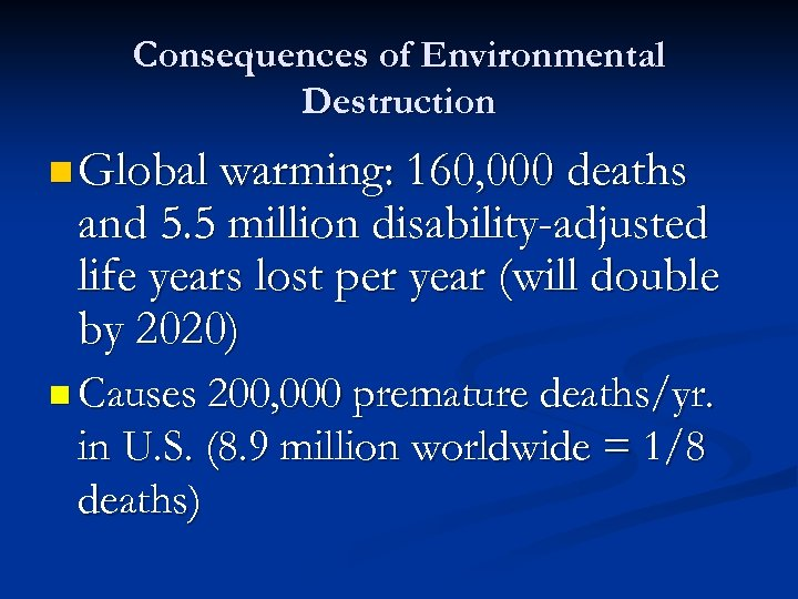 Consequences of Environmental Destruction n Global warming: 160, 000 deaths and 5. 5 million