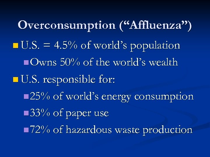 "Overconsumption (""Affluenza"") n U. S. = 4. 5% of world's population n Owns 50%"