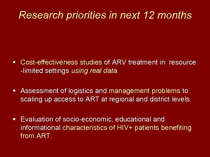 Research priorities in next 12 months § Cost-effectiveness studies of ARV treatment in resource