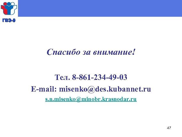 ГВЭ-9 Спасибо за внимание! Тел. 8 -861 -234 -49 -03 E-mail: misenko@des. kubannet. ru