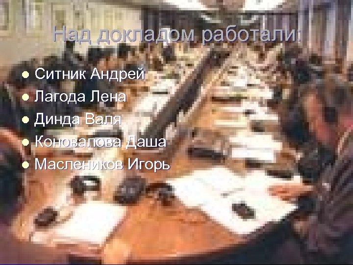 Над докладом работали: Ситник Андрей l Лагода Лена l Динда Валя l Коновалова Даша