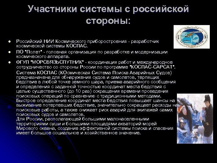 Участники системы с российской стороны: Российский НИИ Космического приборостроения - разработчик космической системы КОСПАС.