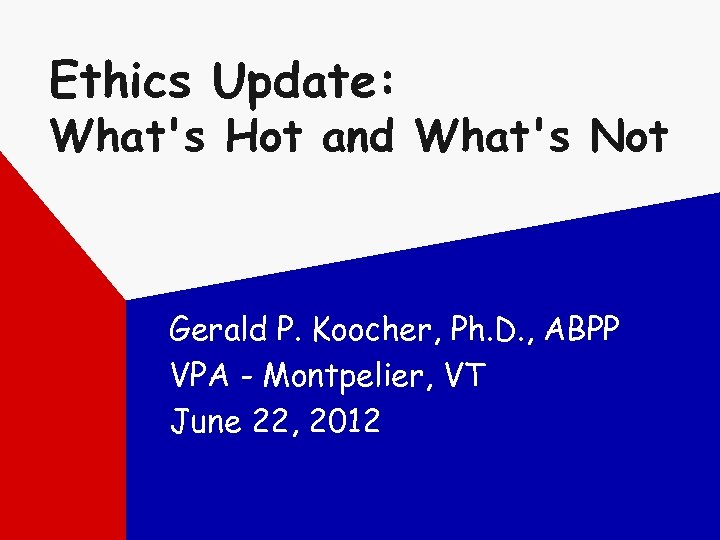 Ethics Update: What's Hot and What's Not Gerald P. Koocher, Ph. D. , ABPP