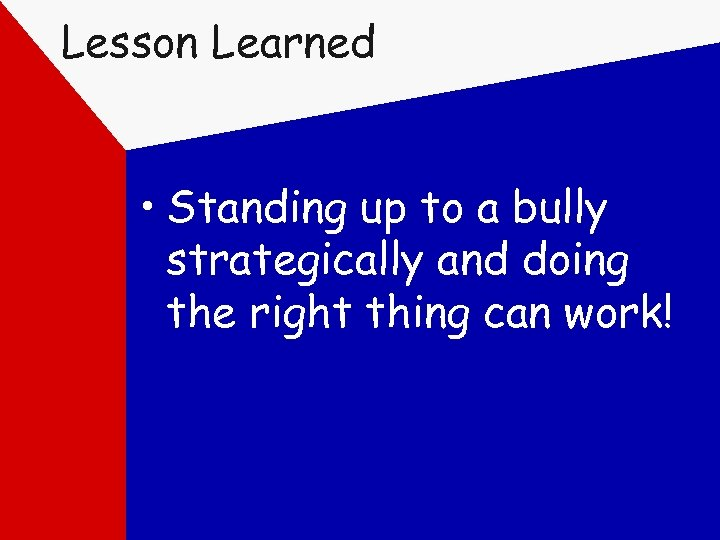 Lesson Learned • Standing up to a bully strategically and doing the right thing