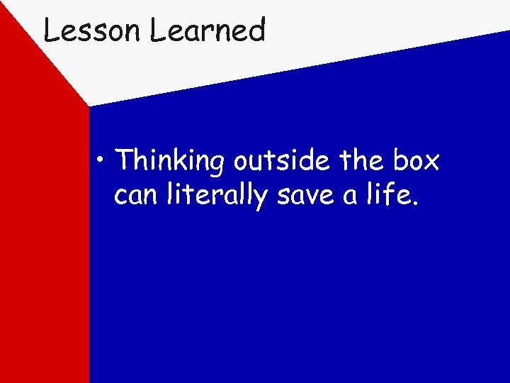 Lesson Learned • Thinking outside the box can literally save a life.