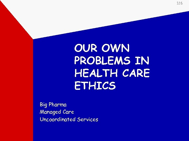 126 OUR OWN PROBLEMS IN HEALTH CARE ETHICS Big Pharma Managed Care Uncoordinated Services