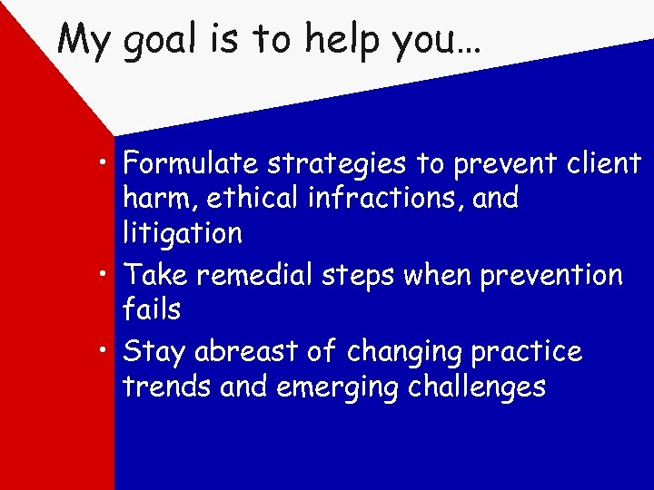My goal is to help you… • Formulate strategies to prevent client harm, ethical