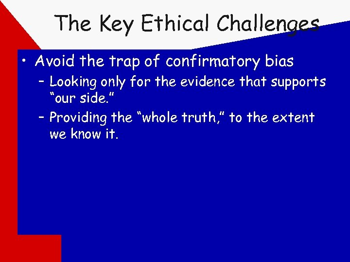 The Key Ethical Challenges • Avoid the trap of confirmatory bias – Looking only