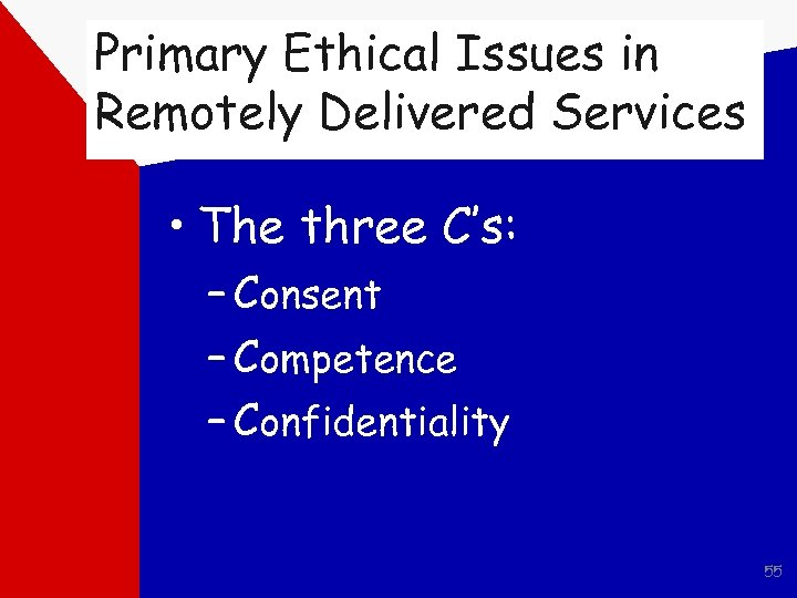 Primary Ethical Issues in Remotely Delivered Services • The three C's: – Consent –