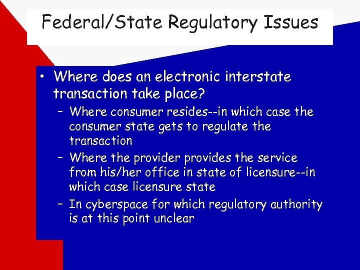 Federal/State Regulatory Issues • Where does an electronic interstate transaction take place? – Where