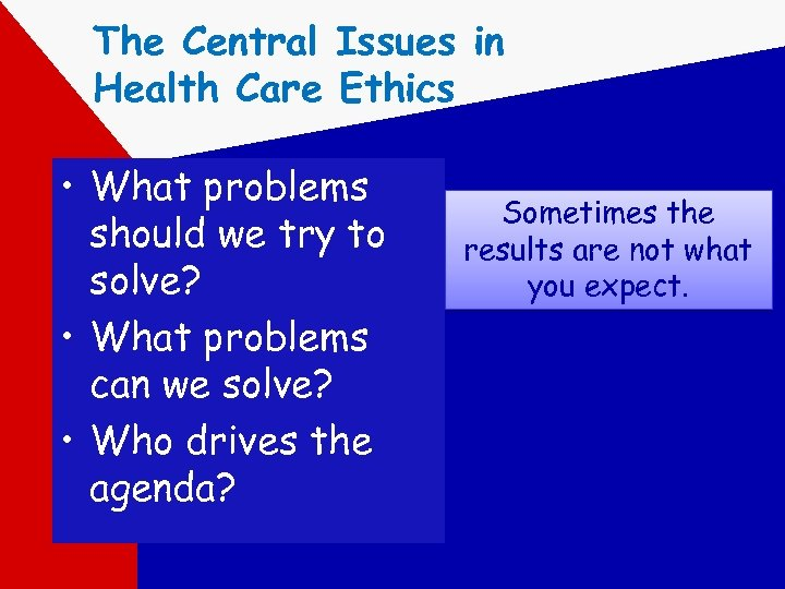 The Central Issues in Health Care Ethics • What problems should we try to