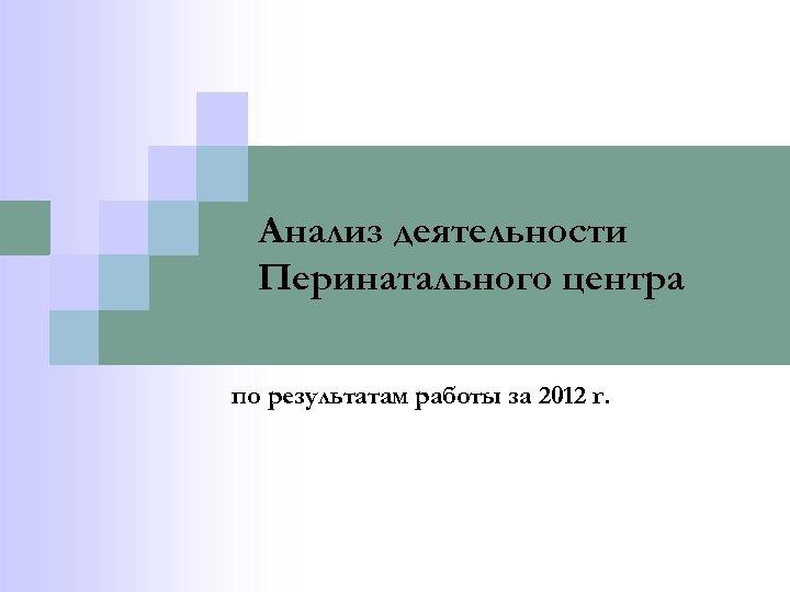 Анализ деятельности Перинатального центра по результатам работы за 2012 г.