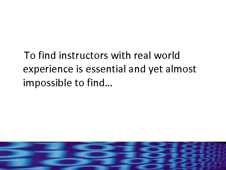 To find instructors with real world experience is essential and yet almost impossible to
