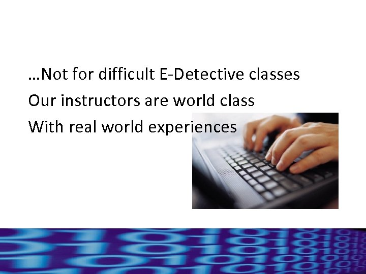 …Not for difficult E-Detective classes Our instructors are world class With real world experiences