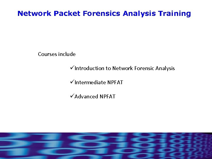 Network Packet Forensics Analysis Training Courses include üIntroduction to Network Forensic Analysis üIntermediate NPFAT