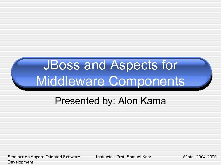 JBoss and Aspects for Middleware Components Presented by: Alon Kama Seminar on Aspect-Oriented Software