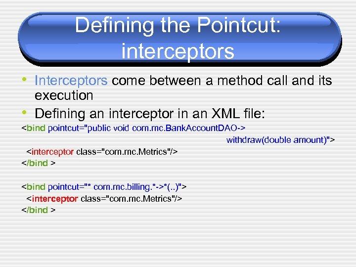 Defining the Pointcut: interceptors • Interceptors come between a method call and its •