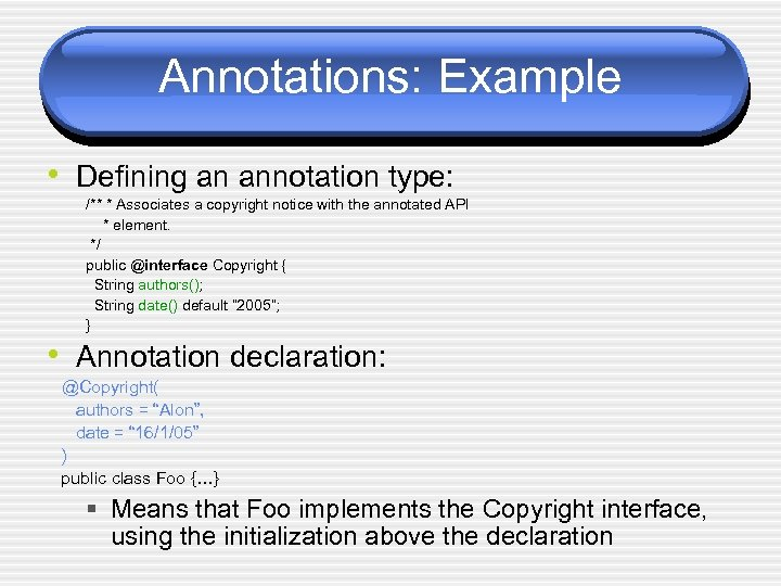 Annotations: Example • Defining an annotation type: /** * Associates a copyright notice with