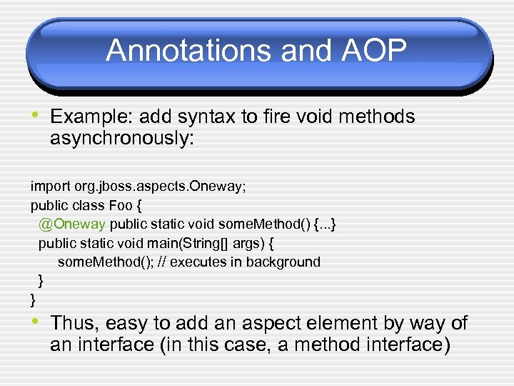 Annotations and AOP • Example: add syntax to fire void methods asynchronously: import org.